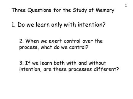 1 Three Questions for the Study of Memory 1. Do we learn only with intention? 2. When we exert control over the process, what do we control? 3. If we learn.