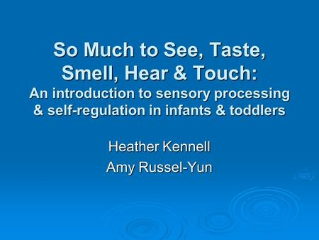 So Much to See, Taste, Smell, Hear & Touch: An introduction to sensory processing & self-regulation in infants & toddlers Heather Kennell Amy Russel-Yun.
