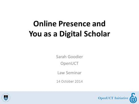 OpenUCT Initiative Sarah Goodier OpenUCT Law Seminar 14 October 2014 Online Presence and You as a Digital Scholar.