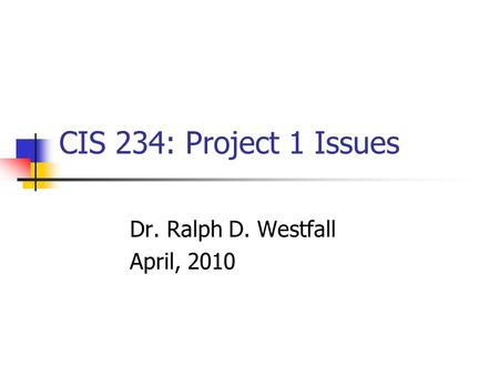 CIS 234: Project 1 Issues Dr. Ralph D. Westfall April, 2010.