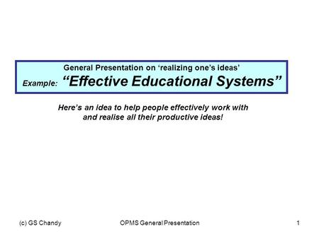 "(c) GS ChandyOPMS General Presentation1 General Presentation on 'realizing one's ideas' Example: ""Effective Educational Systems"" Here's an idea to help."