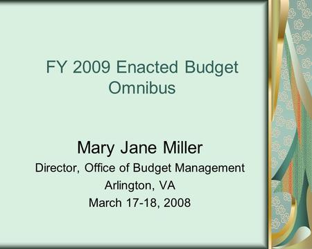 FY 2009 Enacted Budget Omnibus Mary Jane Miller Director, Office of Budget Management Arlington, VA March 17-18, 2008.