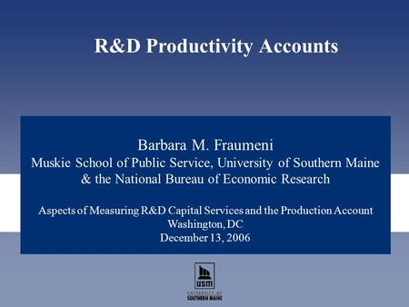 Barbara M. Fraumeni Muskie School of Public Service, University of Southern Maine & the National Bureau of Economic Research Aspects of Measuring R&D Capital.