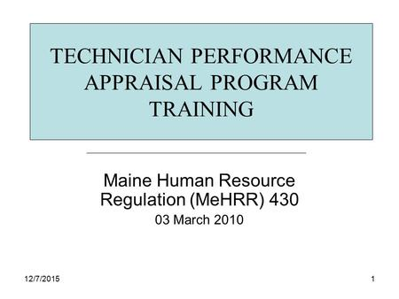 12/7/20151 TECHNICIAN PERFORMANCE APPRAISAL PROGRAM TRAINING Maine Human Resource Regulation (MeHRR) 430 03 March 2010.