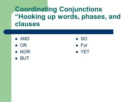 "Coordinating Conjunctions ""Hooking up words, phases, and clauses AND OR NOR BUT SO For YET."