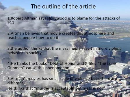 The outline of the article 1.Robert Altman says Hollywood is to blame for the attacks of 911 2.Altman believes that movie creates this atmosphere and teaches.