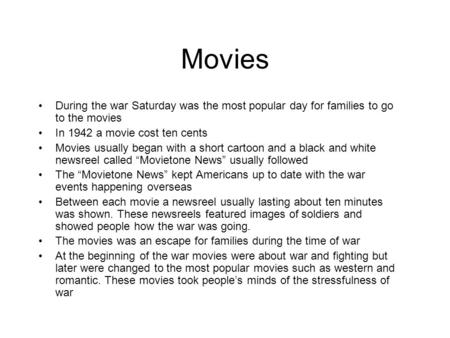 Movies During the war Saturday was the most popular day for families to go to the movies In 1942 a movie cost ten cents Movies usually began with a short.