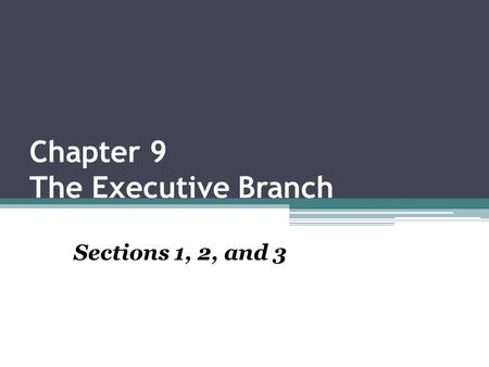 Chapter 9 The Executive Branch Sections 1, 2, and 3.