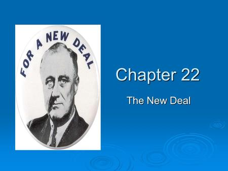 "Chapter 22 The New Deal. FDR  1933: Franklin D. Roosevelt takes office  Pledged the ""New Deal""  Bipartisan: took in Republicans and women Republicans."