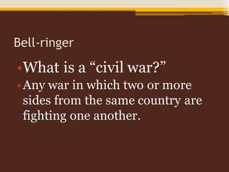 "Bell-ringer What is a ""civil war?"" Any war in which two or more sides from the same country are fighting one another."