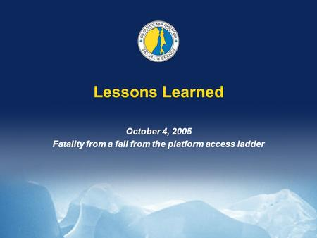 Lessons Learned October 4, 2005 Fatality from a fall from the platform access ladder.