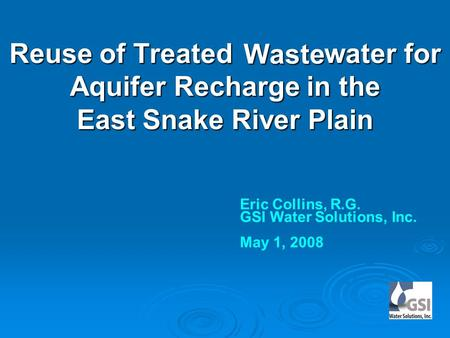 Reuse of Treated water for Aquifer Recharge in the East Snake River Plain Eric Collins, R.G. GSI Water Solutions, Inc. May 1, 2008 Waste.