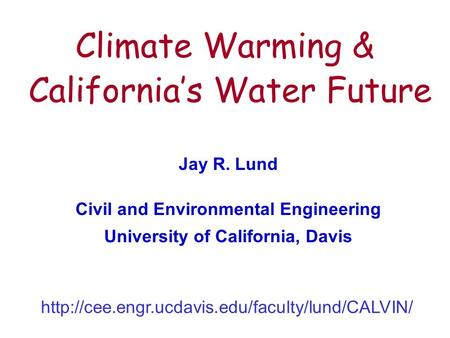 1 Climate Warming & California's Water Future Jay R. Lund Civil and Environmental Engineering University of California, Davis