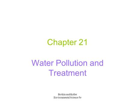 Botkin and Keller Environmental Science 5e Chapter 21 Water Pollution and Treatment.