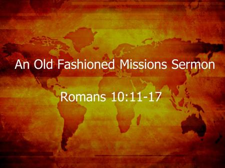 An Old Fashioned Missions Sermon Romans 10:11-17.