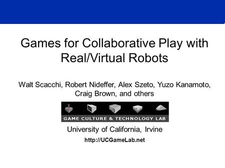 Games for Collaborative Play with Real/Virtual Robots Walt Scacchi, Robert Nideffer, Alex Szeto, Yuzo Kanamoto, Craig Brown, and others University of California,