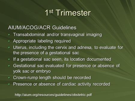 1 st Trimester AIUM/ACOG/ACR Guidelines  Transabdominal and/or transvaginal imaging  Appropriate labeling required  Uterus, including the cervix and.