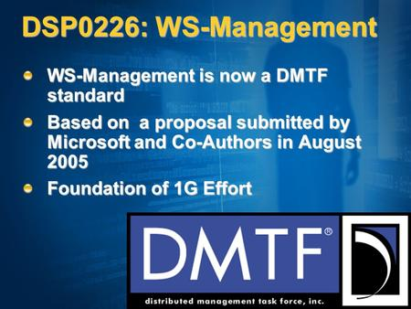 DSP0226: WS-Management WS-Management is now a DMTF standard Based on a proposal submitted by Microsoft and Co-Authors in August 2005 Foundation of 1G Effort.