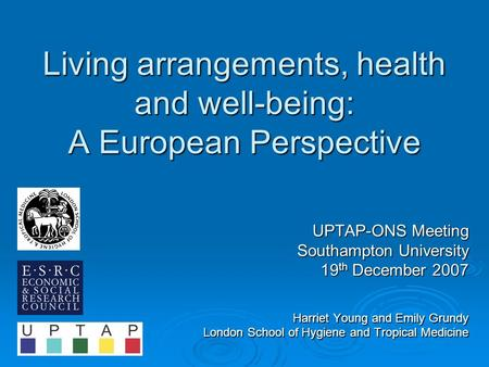 Living arrangements, health and well-being: A European Perspective UPTAP-ONS Meeting Southampton University 19 th December 2007 Harriet Young and Emily.