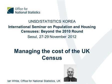UNSD/STATISTICS KOREA International Seminar on Population and Housing Censuses: Beyond the 2010 Round Seoul, 27-29 November 2012 Managing the cost of the.