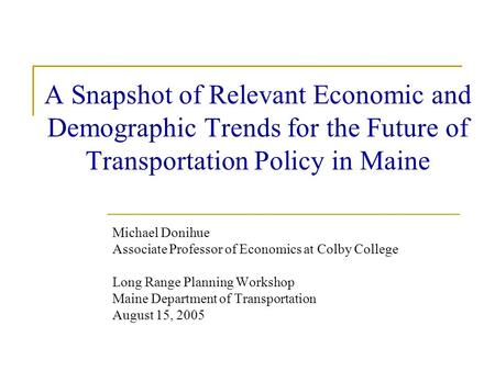 A Snapshot of Relevant Economic and Demographic Trends for the Future of Transportation Policy in Maine Michael Donihue Associate Professor of Economics.