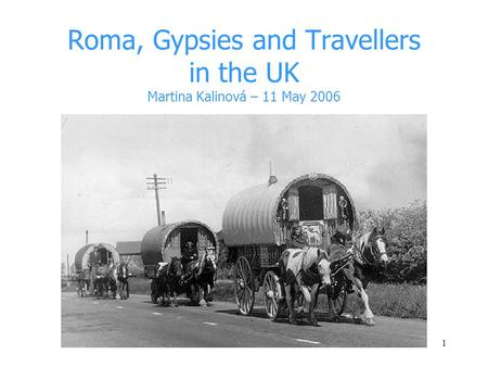 1 Roma, Gypsies and Travellers in the UK Martina Kalinová – 11 May 2006.