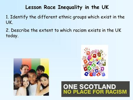 Lesson Race Inequality in the UK 1. Identify the different ethnic groups which exist in the UK. 2. Describe the extent to which racism exists in the UK.