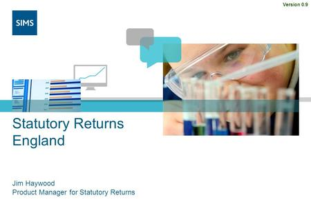 Statutory Returns England Jim Haywood Product Manager for Statutory Returns Version 0.9.