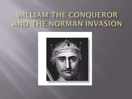 William I was born in 1028 in Normandy  He was the Duke of Normandy from 1035-1087  King of England from 1066-1087.