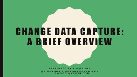 CHANGE DATA CAPTURE: A BRIEF OVERVIEW PRESENTED BY TIM WEIGEL