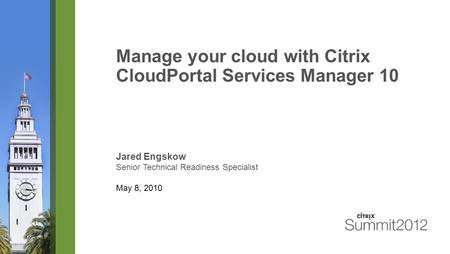 Manage your cloud with Citrix CloudPortal Services Manager 10 Jared Engskow Senior Technical Readiness Specialist May 8, 2010.
