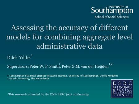 Assessing the accuracy of different models for combining aggregate level administrative data Dilek Yildiz Supervisors: Peter W. F. Smith, Peter G.M. van.