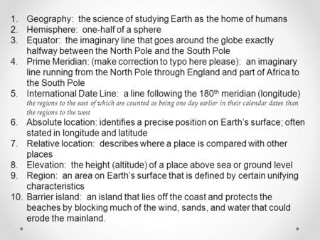 1.Geography: the science of studying Earth as the home of humans 2.Hemisphere: one-half of a sphere 3.Equator: the imaginary line that goes around the.