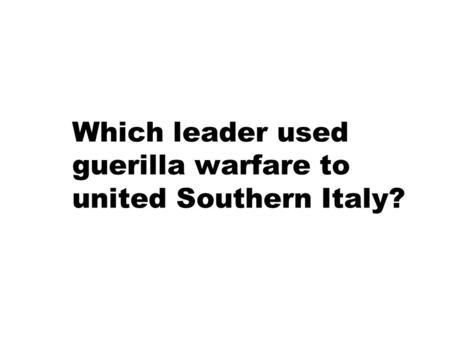 Which leader used guerilla warfare to united Southern Italy?