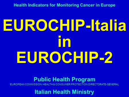 EUROCHIP-Italia in EUROCHIP-2 Health Indicators for Monitoring Cancer in Europe Public Health Program EUROPEAN COMMISSION: HEALTH & CONSUMER PROTECTION.