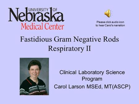 Fastidious Gram Negative Rods Respiratory II Clinical Laboratory Science Program Carol Larson MSEd, MT(ASCP) Please click audio icon to hear Carol's narration.