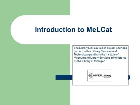 Introduction to MeLCat The Library Links outreach project is funded (in part) with a Library Services and Technology grant from the Institute of Museum.