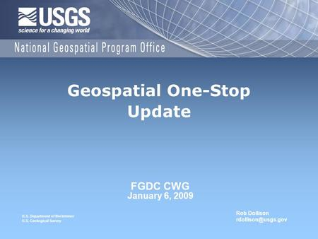 U.S. Department of the Interior U.S. Geological Survey FGDC CWG January 6, 2009 Geospatial One-Stop Update Rob Dollison