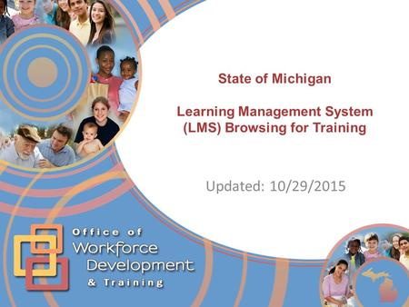 4/25/2017 State of Michigan Learning Management System (LMS) Browsing for Training Updated: 10/29/2015 This module will discuss the MDHHS Learning Management.