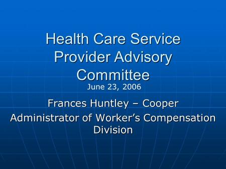 Health Care Service Provider Advisory Committee Frances Huntley – Cooper Administrator of Worker's Compensation Division June 23, 2006.