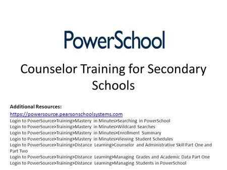 Counselor Training for Secondary Schools https://powersource.pearsonschoolsystems.com Login to PowerSource>Training>Mastery in Minutes>Searching in PowerSchool.