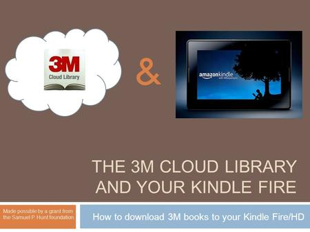 THE 3M CLOUD LIBRARY AND YOUR KINDLE FIRE How to download 3M books to your Kindle Fire/HD Made possible by a grant from the Samuel P. Hunt foundation.