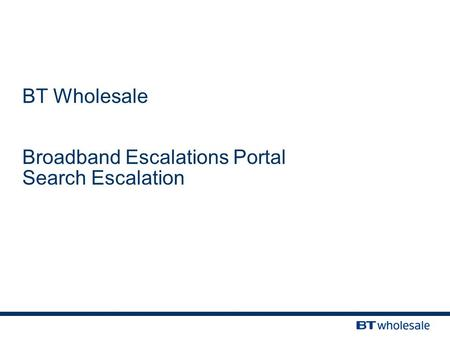 BT Wholesale Broadband Escalations Portal Search Escalation.