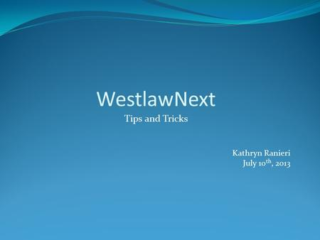 WestlawNext Tips and Tricks Kathryn Ranieri July 10 th, 2013.