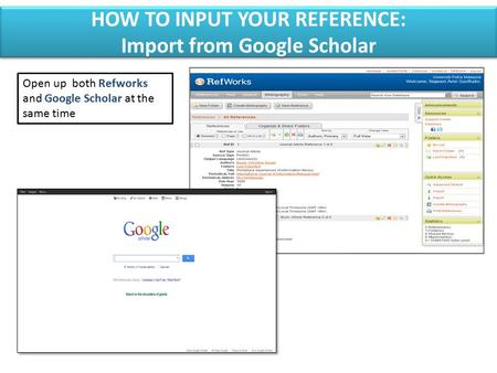 Open up both Refworks and Google Scholar at the same time HOW TO INPUT YOUR REFERENCE: Import from Google Scholar HOW TO INPUT YOUR REFERENCE: Import from.