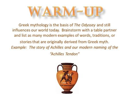 Greek mythology is the basis of The Odyssey and still influences our world today. Brainstorm with a table partner and list as many modern examples of words,