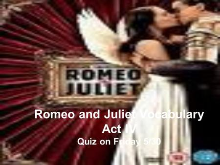 Romeo and Juliet Vocabulary Act IV Quiz on Friday 5/30.