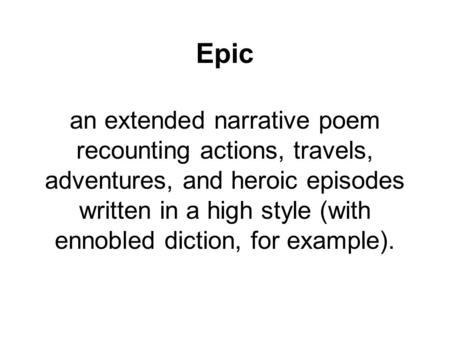 Epic an extended narrative poem recounting actions, travels, adventures, and heroic episodes written in a high style (with ennobled diction, for example).