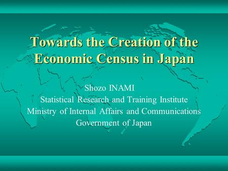 Towards the Creation of the Economic Census in Japan Shozo INAMI Statistical Research and Training Institute Ministry of Internal Affairs and Communications.