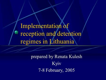 Implementation of reception and detention regimes in Lithuania prepared by Renata Kulesh Kyiv 7-8 February, 2005.